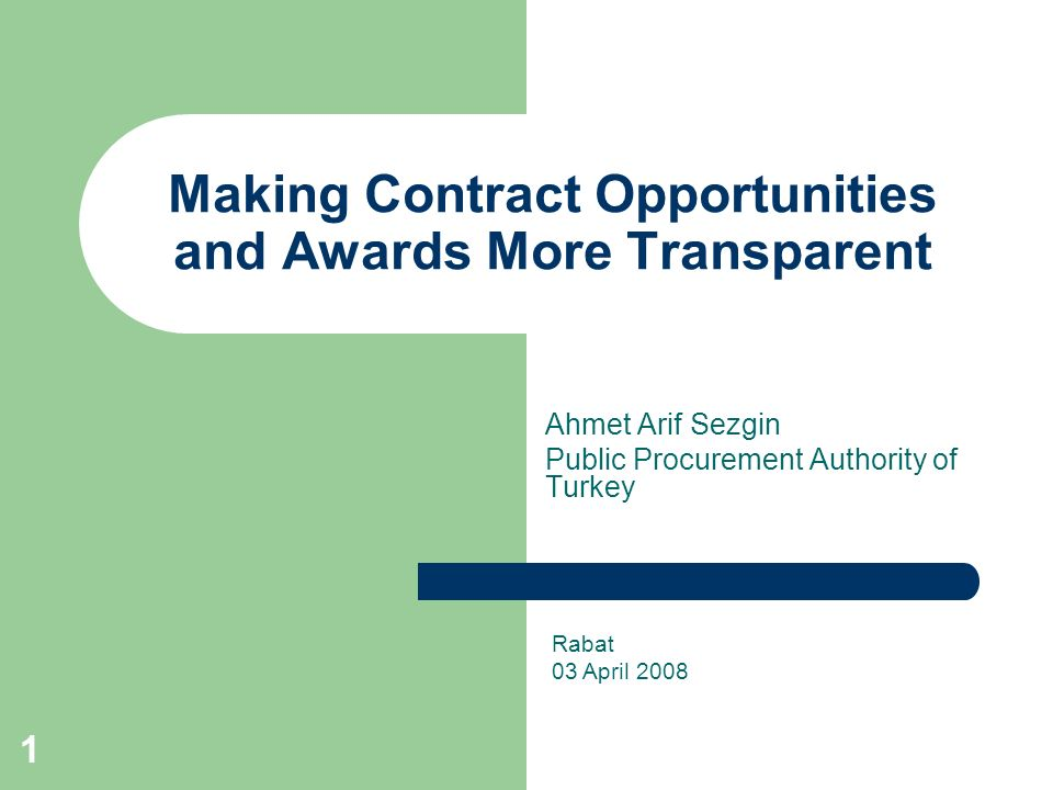 1 Making Contract Opportunities and Awards More Transparent Ahmet Arif Sezgin Public Procurement Authority of Turkey Rabat 03 April 2008