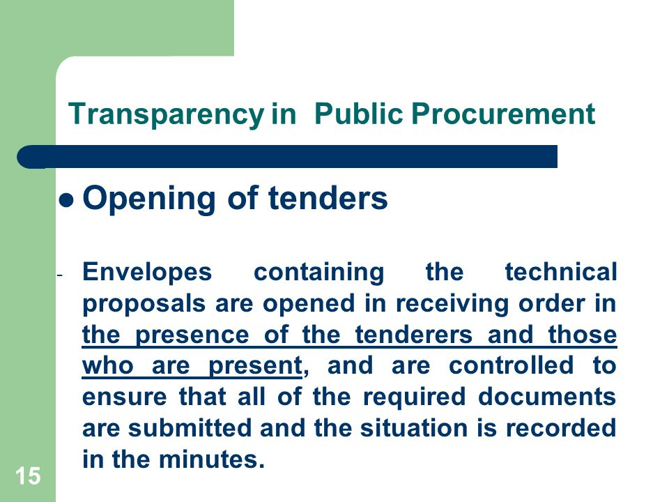15 Transparency in Public Procurement Opening of tenders - Envelopes containing the technical proposals are opened in receiving order in the presence of the tenderers and those who are present, and are controlled to ensure that all of the required documents are submitted and the situation is recorded in the minutes.
