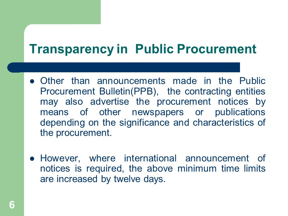 6 Transparency in Public Procurement Other than announcements made in the Public Procurement Bulletin(PPB), the contracting entities may also advertise the procurement notices by means of other newspapers or publications depending on the significance and characteristics of the procurement.