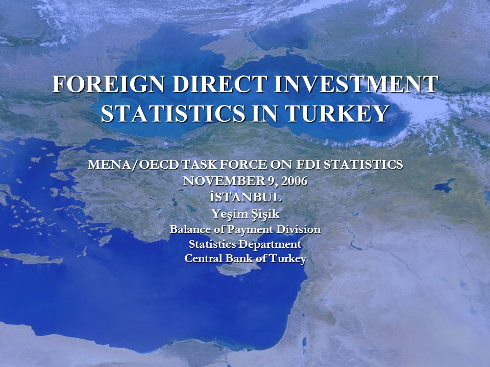 FOREIGN DIRECT INVESTMENT STATISTICS IN TURKEY MENA/OECD TASK FORCE ON FDI STATISTICS NOVEMBER 9, 2006 İSTANBUL Yeşim Şişik Balance of Payment Division Statistics Department Central Bank of Turkey FOREIGN DIRECT INVESTMENT STATISTICS IN TURKEY MENA/OECD TASK FORCE ON FDI STATISTICS NOVEMBER 9, 2006 İSTANBUL Yeşim Şişik Balance of Payment Division Statistics Department Central Bank of Turkey