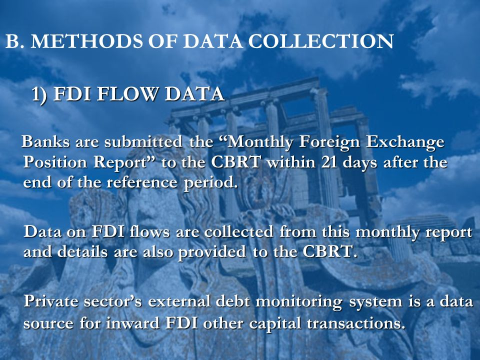 B. METHODS OF DATA COLLECTION 1) FDI FLOW DATA 1) FDI FLOW DATA Banks are submitted the Monthly Foreign Exchange Position Report to the CBRT within 21