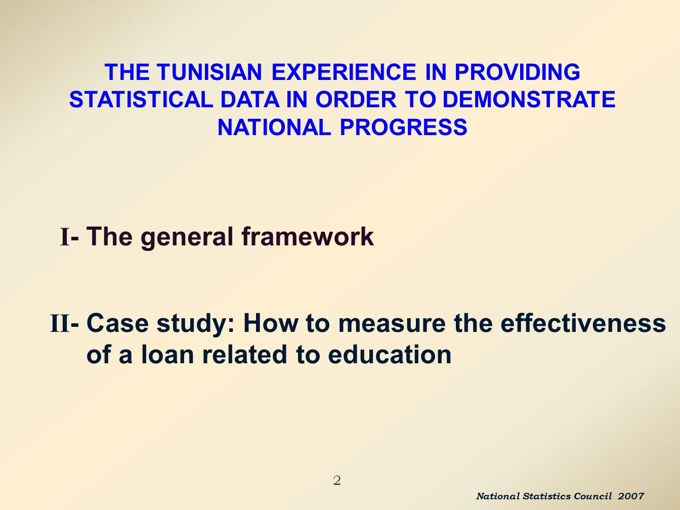 I - The general framework 2 II - Case study: How to measure the effectiveness of a loan related to education THE TUNISIAN EXPERIENCE IN PROVIDING STATISTICAL DATA IN ORDER TO DEMONSTRATE NATIONAL PROGRESS National Statistics Council 2007