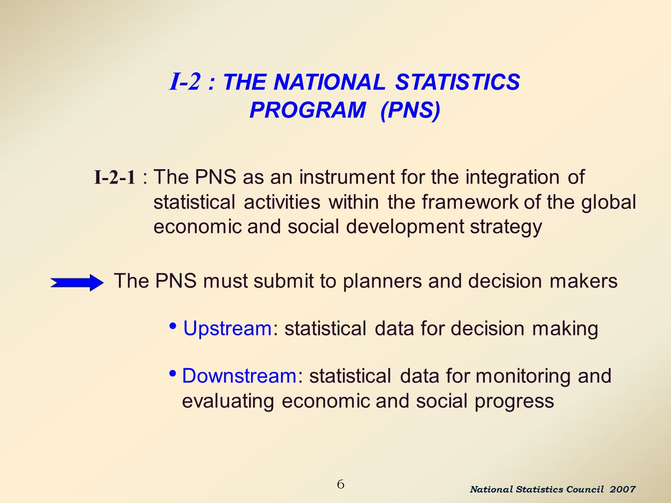 6 I-2 : THE NATIONAL STATISTICS PROGRAM (PNS) I-2-1 : The PNS as an instrument for the integration of statistical activities within the framework of the global economic and social development strategy National Statistics Council 2007 The PNS must submit to planners and decision makers Upstream: statistical data for decision making Downstream: statistical data for monitoring and evaluating economic and social progress