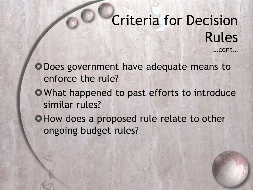 Criteria for Decision Rules …cont… Does government have adequate means to enforce the rule? What happened to past efforts to introduce similar rules?