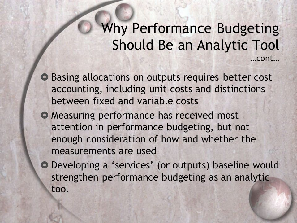 Why Performance Budgeting Should Be an Analytic Tool …cont… Basing allocations on outputs requires better cost accounting, including unit costs and distinctions between fixed and variable costs Measuring performance has received most attention in performance budgeting, but not enough consideration of how and whether the measurements are used Developing a services (or outputs) baseline would strengthen performance budgeting as an analytic tool