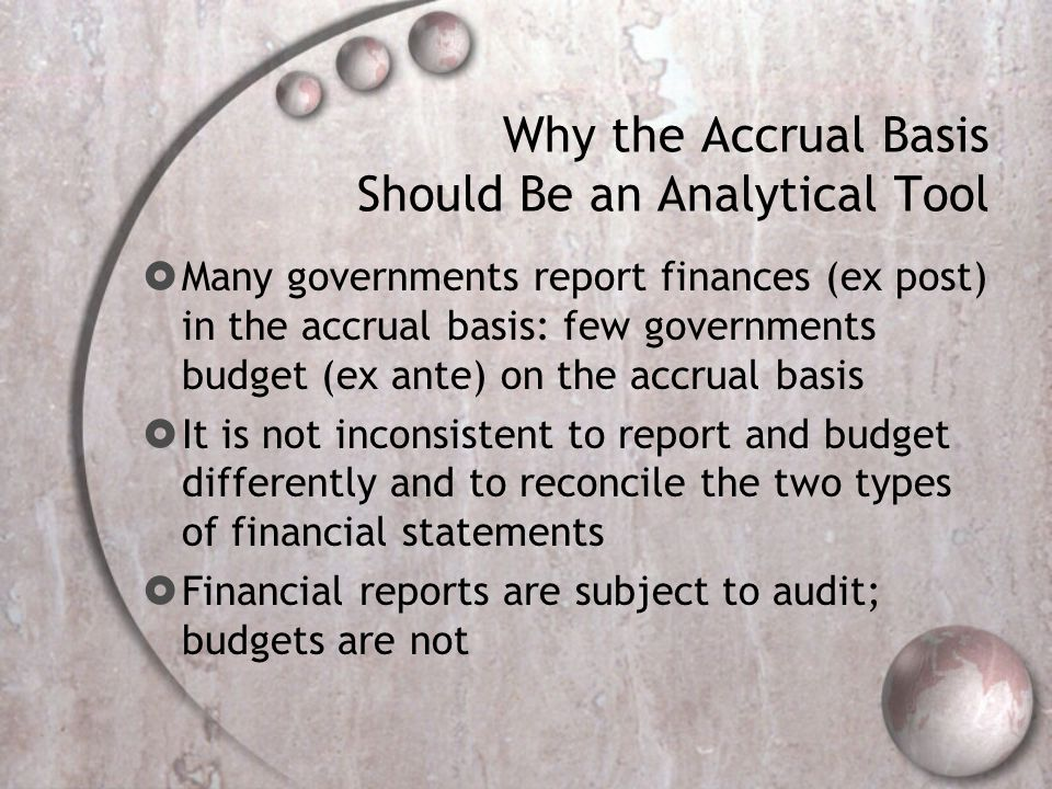 Why the Accrual Basis Should Be an Analytical Tool Many governments report finances (ex post) in the accrual basis: few governments budget (ex ante) on the accrual basis It is not inconsistent to report and budget differently and to reconcile the two types of financial statements Financial reports are subject to audit; budgets are not