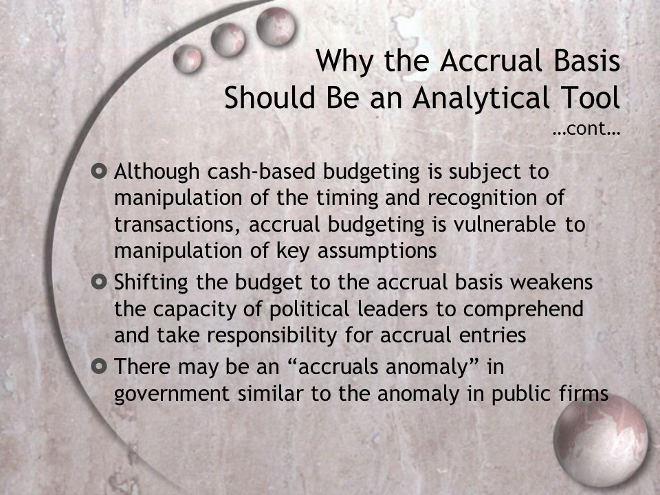 Why the Accrual Basis Should Be an Analytical Tool …cont… Although cash-based budgeting is subject to manipulation of the timing and recognition of transactions, accrual budgeting is vulnerable to manipulation of key assumptions Shifting the budget to the accrual basis weakens the capacity of political leaders to comprehend and take responsibility for accrual entries There may be an accruals anomaly in government similar to the anomaly in public firms