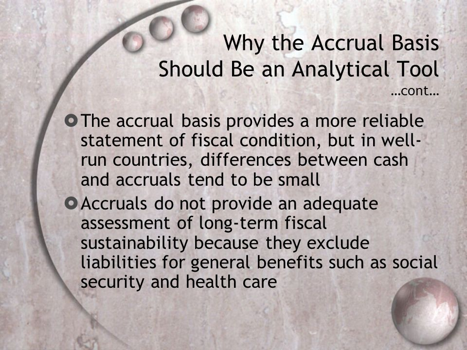 Why the Accrual Basis Should Be an Analytical Tool …cont… The accrual basis provides a more reliable statement of fiscal condition, but in well- run countries, differences between cash and accruals tend to be small Accruals do not provide an adequate assessment of long-term fiscal sustainability because they exclude liabilities for general benefits such as social security and health care