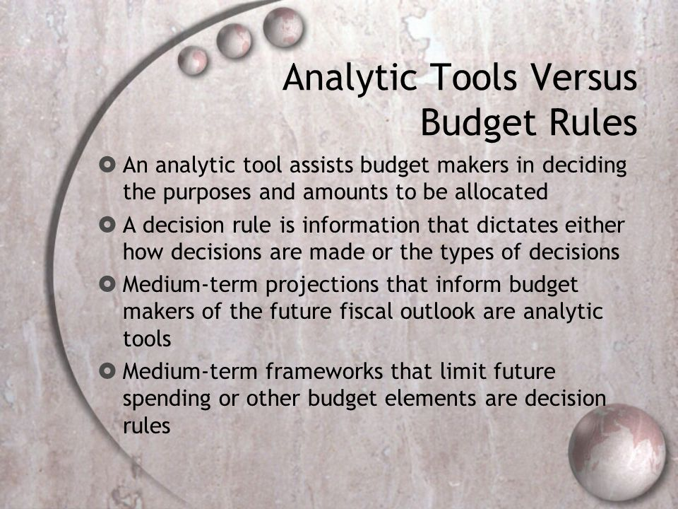 Analytic Tools Versus Budget Rules An analytic tool assists budget makers in deciding the purposes and amounts to be allocated A decision rule is information that dictates either how decisions are made or the types of decisions Medium-term projections that inform budget makers of the future fiscal outlook are analytic tools Medium-term frameworks that limit future spending or other budget elements are decision rules