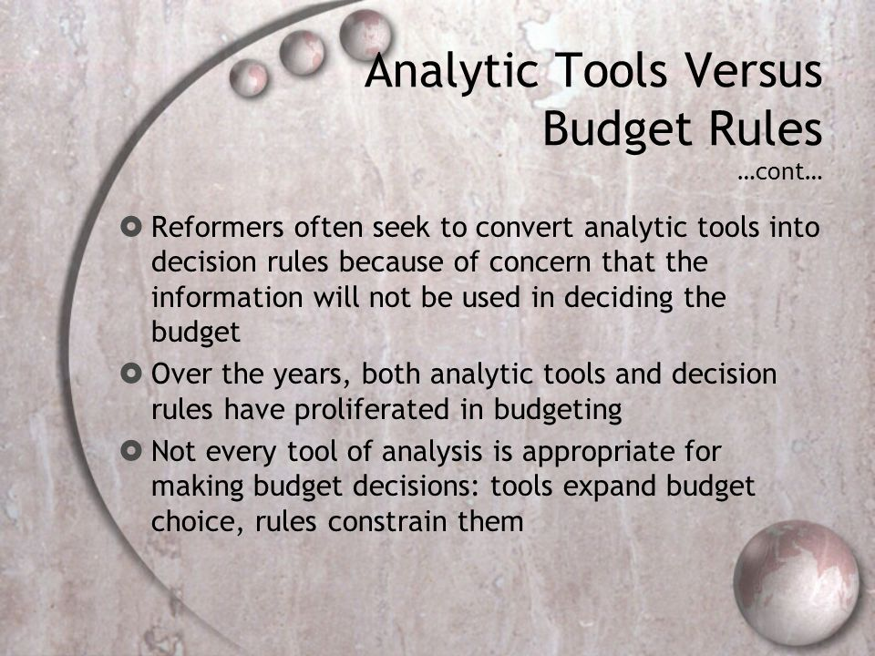 Analytic Tools Versus Budget Rules …cont… Reformers often seek to convert analytic tools into decision rules because of concern that the information w