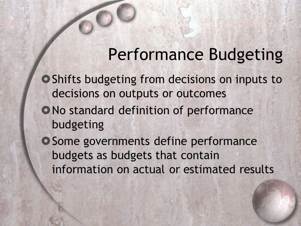 Performance Budgeting Shifts budgeting from decisions on inputs to decisions on outputs or outcomes No standard definition of performance budgeting So