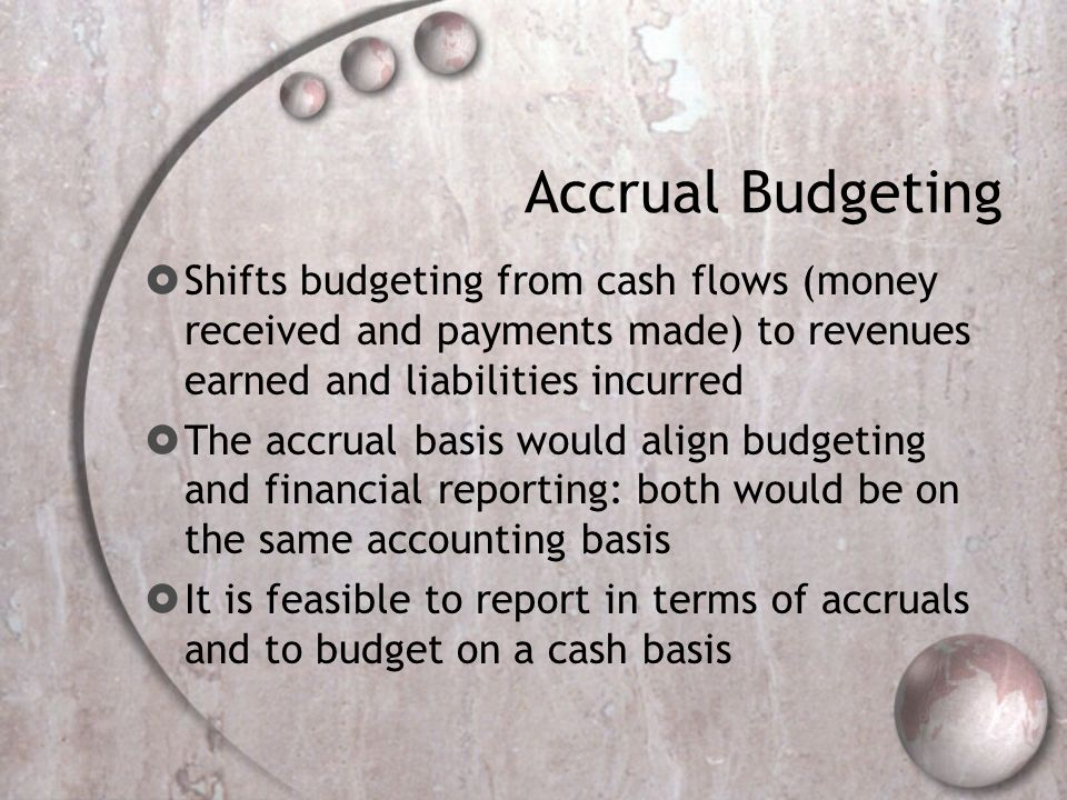 Accrual Budgeting Shifts budgeting from cash flows (money received and payments made) to revenues earned and liabilities incurred The accrual basis wo