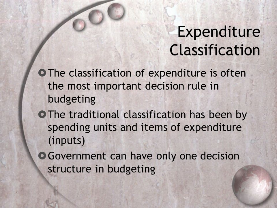 Expenditure Classification The classification of expenditure is often the most important decision rule in budgeting The traditional classification has