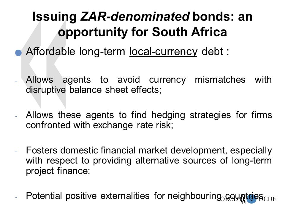 3 Affordable long-term local-currency debt : - Allows agents to avoid currency mismatches with disruptive balance sheet effects; - Allows these agents to find hedging strategies for firms confronted with exchange rate risk; - Fosters domestic financial market development, especially with respect to providing alternative sources of long-term project finance; - Potential positive externalities for neighbouring countries Issuing ZAR-denominated bonds: an opportunity for South Africa