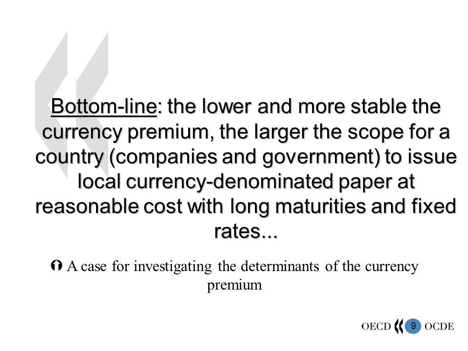 9 Bottom-line: the lower and more stable the currency premium, the larger the scope for a country (companies and government) to issue local currency-denominated paper at reasonable cost with long maturities and fixed rates...