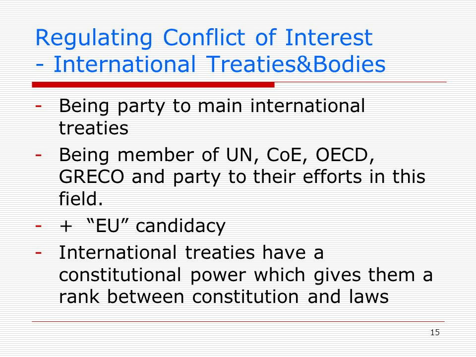 15 Regulating Conflict of Interest - International Treaties&Bodies -Being party to main international treaties -Being member of UN, CoE, OECD, GRECO and party to their efforts in this field.