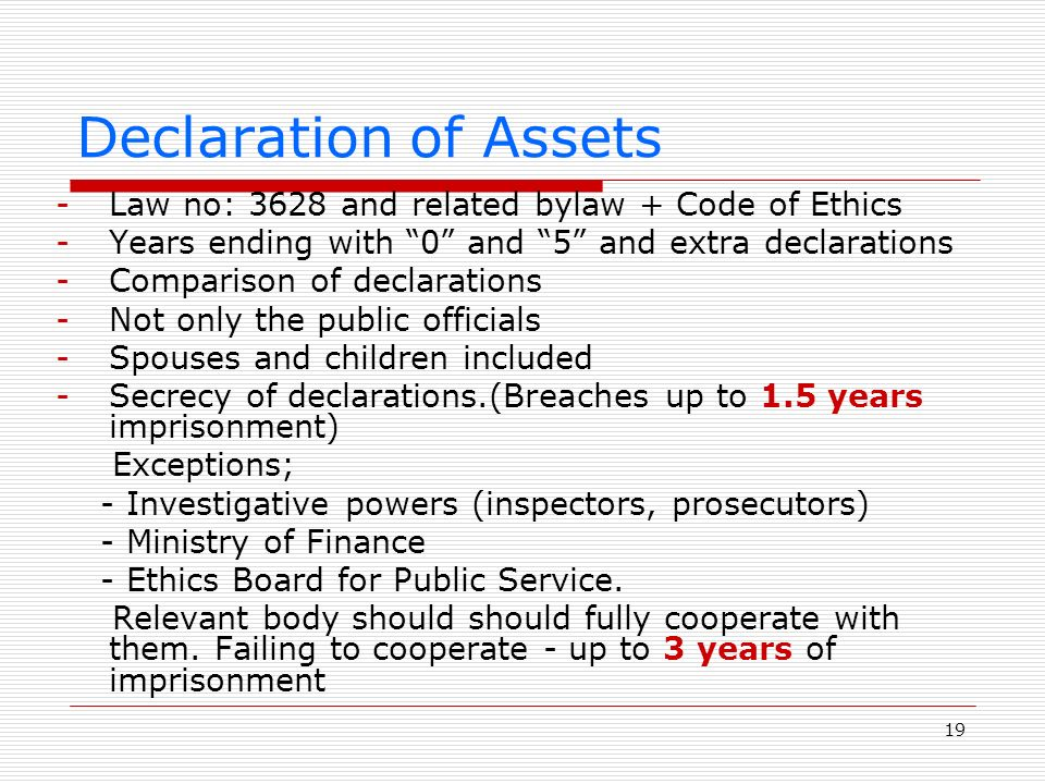 19 Declaration of Assets -Law no: 3628 and related bylaw + Code of Ethics -Years ending with 0 and 5 and extra declarations -Comparison of declarations -Not only the public officials -Spouses and children included -Secrecy of declarations.(Breaches up to 1.5 years imprisonment) Exceptions; - Investigative powers (inspectors, prosecutors) - Ministry of Finance - Ethics Board for Public Service.
