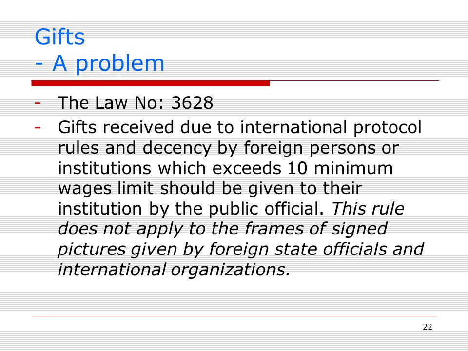 22 Gifts - A problem -The Law No: 3628 -Gifts received due to international protocol rules and decency by foreign persons or institutions which exceeds 10 minimum wages limit should be given to their institution by the public official.