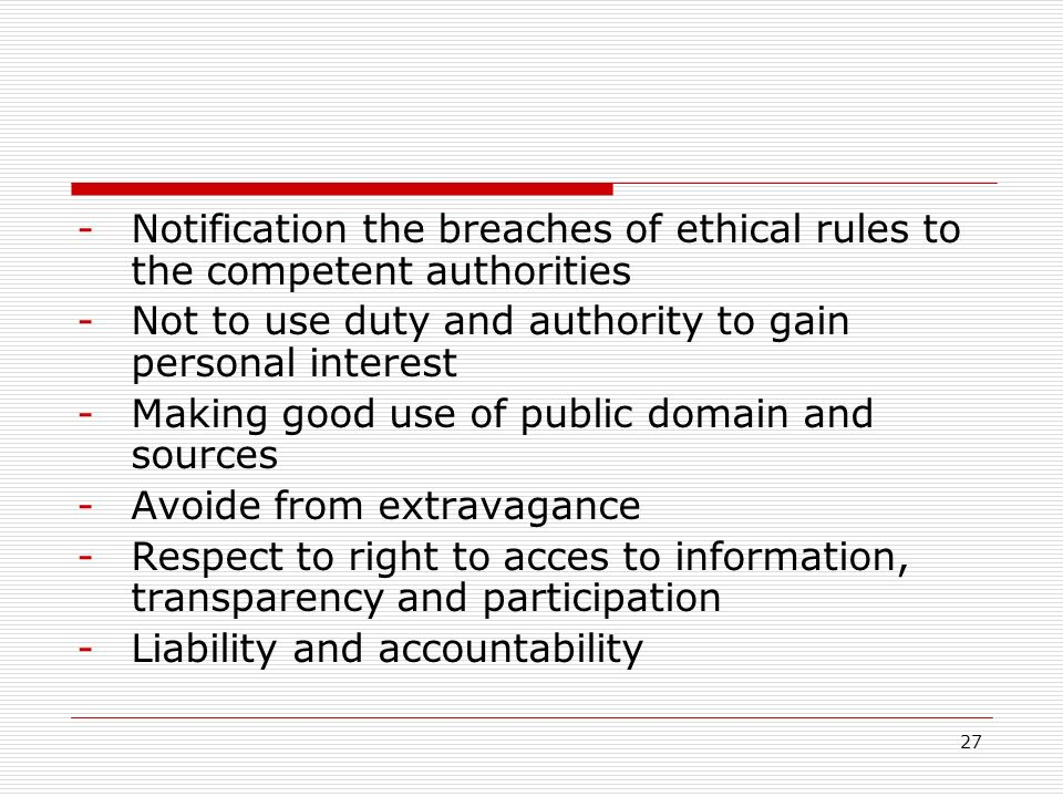 27 -Notification the breaches of ethical rules to the competent authorities -Not to use duty and authority to gain personal interest -Making good use of public domain and sources -Avoide from extravagance -Respect to right to acces to information, transparency and participation -Liability and accountability
