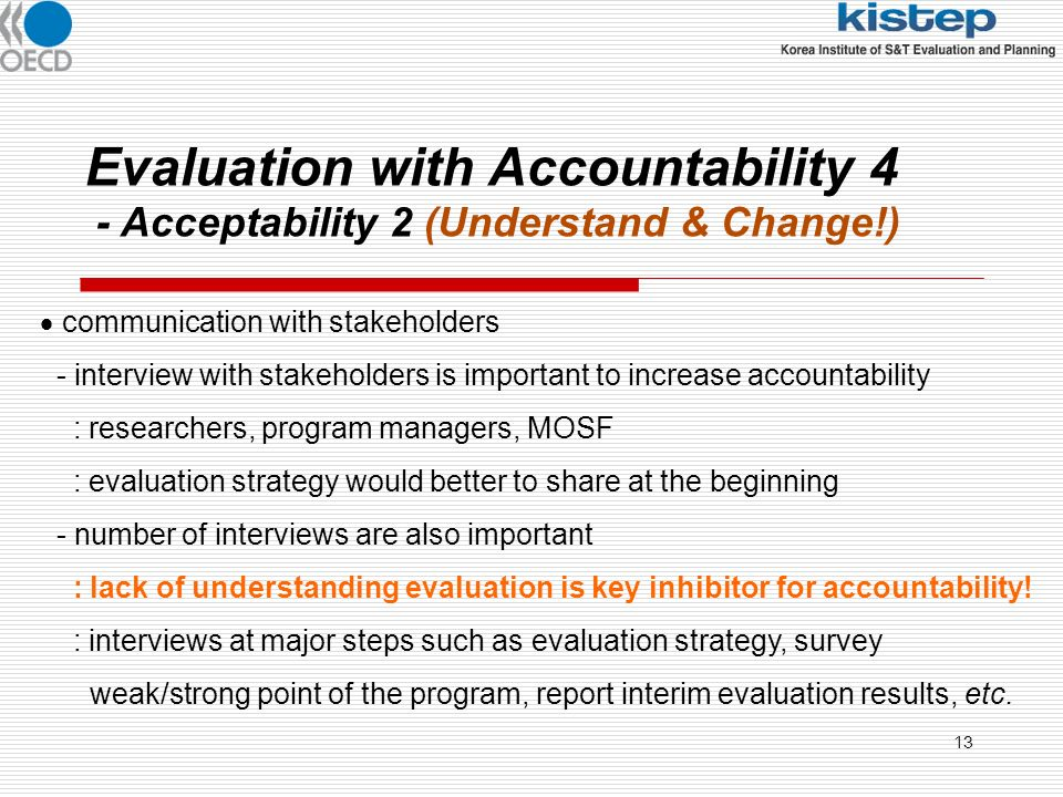13 Evaluation with Accountability 4 - Acceptability 2 (Understand & Change!) communication with stakeholders - interview with stakeholders is important to increase accountability : researchers, program managers, MOSF : evaluation strategy would better to share at the beginning - number of interviews are also important : lack of understanding evaluation is key inhibitor for accountability.
