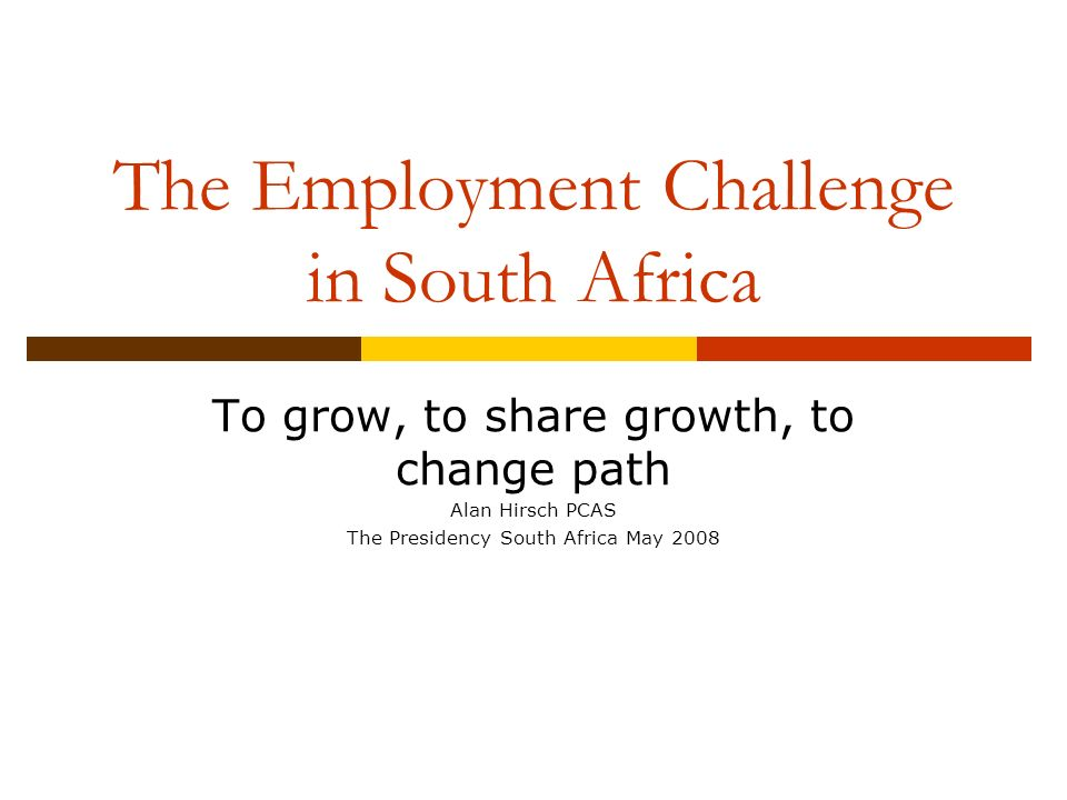The Employment Challenge in South Africa To grow, to share growth, to change path Alan Hirsch PCAS The Presidency South Africa May 2008