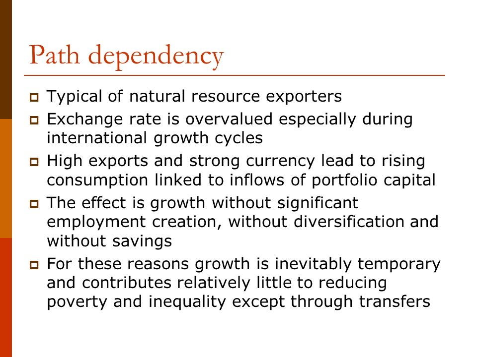 Path dependency Typical of natural resource exporters Exchange rate is overvalued especially during international growth cycles High exports and strong currency lead to rising consumption linked to inflows of portfolio capital The effect is growth without significant employment creation, without diversification and without savings For these reasons growth is inevitably temporary and contributes relatively little to reducing poverty and inequality except through transfers