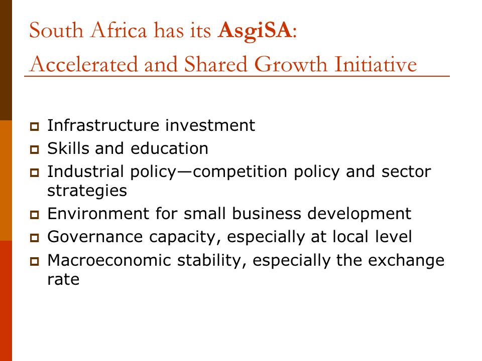 South Africa has its AsgiSA: Accelerated and Shared Growth Initiative Infrastructure investment Skills and education Industrial policycompetition policy and sector strategies Environment for small business development Governance capacity, especially at local level Macroeconomic stability, especially the exchange rate