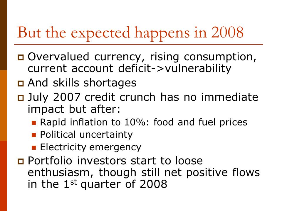 But the expected happens in 2008 Overvalued currency, rising consumption, current account deficit->vulnerability And skills shortages July 2007 credit crunch has no immediate impact but after: Rapid inflation to 10%: food and fuel prices Political uncertainty Electricity emergency Portfolio investors start to loose enthusiasm, though still net positive flows in the 1 st quarter of 2008