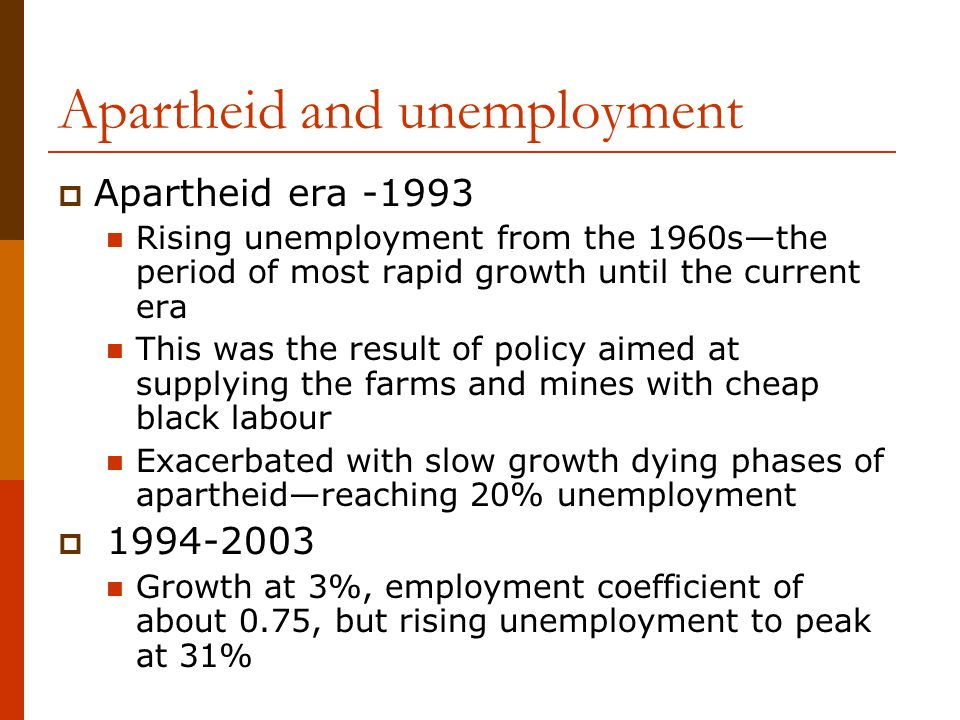 Apartheid and unemployment Apartheid era -1993 Rising unemployment from the 1960sthe period of most rapid growth until the current era This was the result of policy aimed at supplying the farms and mines with cheap black labour Exacerbated with slow growth dying phases of apartheidreaching 20% unemployment 1994-2003 Growth at 3%, employment coefficient of about 0.75, but rising unemployment to peak at 31%