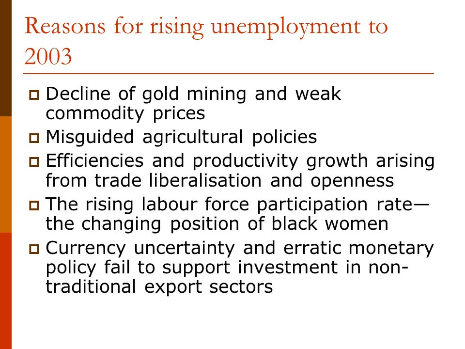 Reasons for rising unemployment to 2003 Decline of gold mining and weak commodity prices Misguided agricultural policies Efficiencies and productivity growth arising from trade liberalisation and openness The rising labour force participation rate the changing position of black women Currency uncertainty and erratic monetary policy fail to support investment in non- traditional export sectors