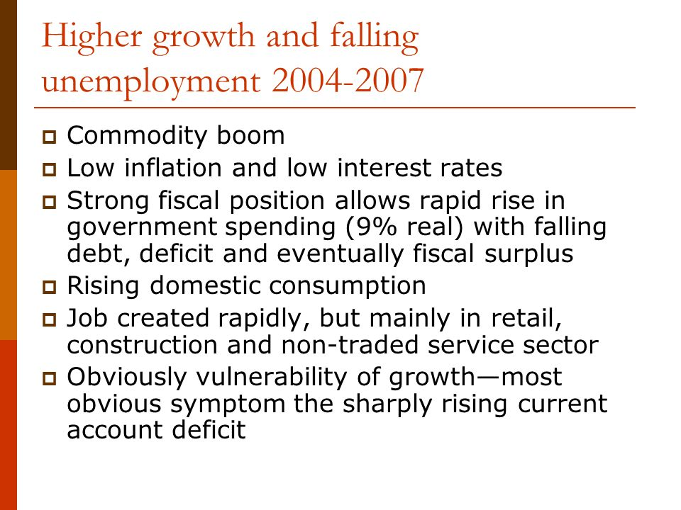 Higher growth and falling unemployment 2004-2007 Commodity boom Low inflation and low interest rates Strong fiscal position allows rapid rise in government spending (9% real) with falling debt, deficit and eventually fiscal surplus Rising domestic consumption Job created rapidly, but mainly in retail, construction and non-traded service sector Obviously vulnerability of growthmost obvious symptom the sharply rising current account deficit