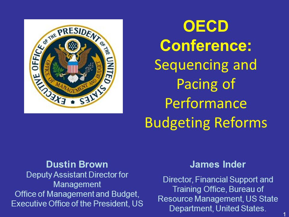 1 OECD Conference: Sequencing and Pacing of Performance Budgeting Reforms Dustin Brown Deputy Assistant Director for Management Office of Management a
