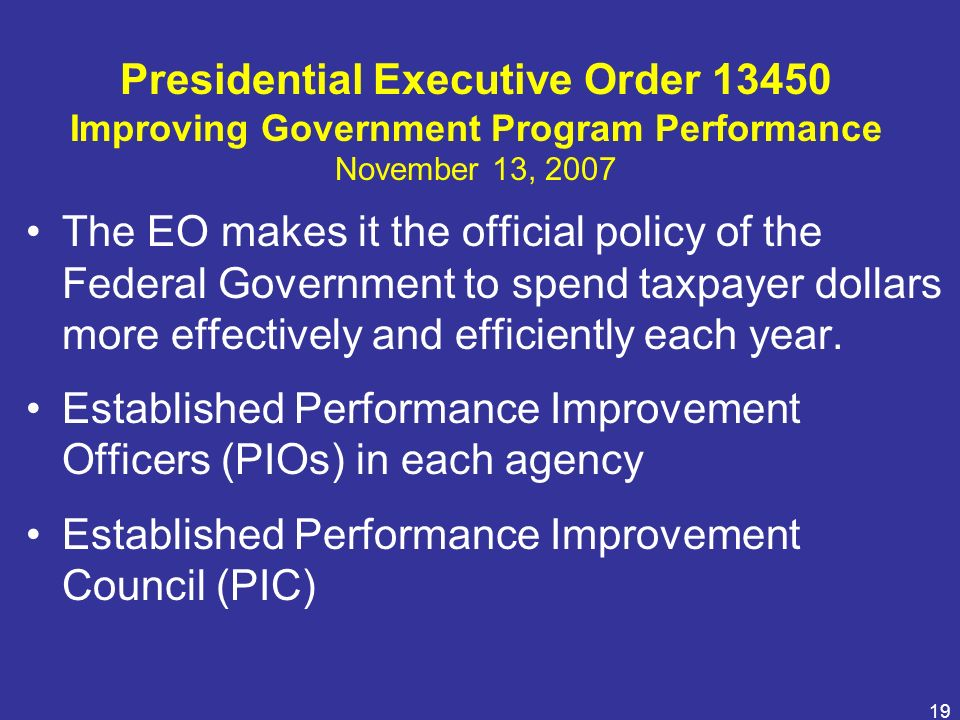 19 Presidential Executive Order 13450 Improving Government Program Performance November 13, 2007 The EO makes it the official policy of the Federal Go