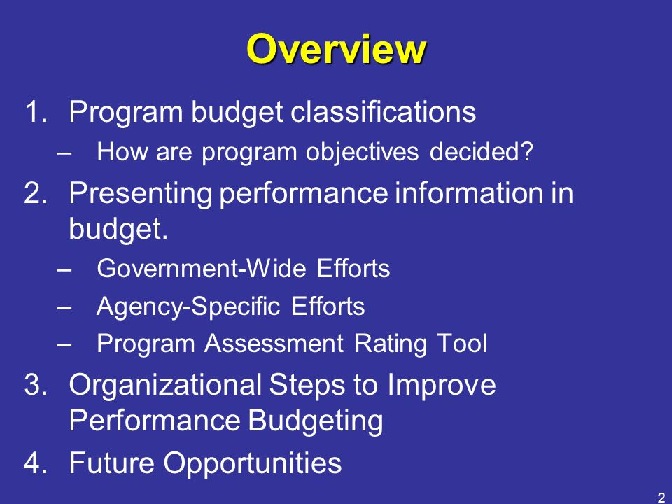2 Overview 1.Program budget classifications –How are program objectives decided? 2.Presenting performance information in budget. –Government-Wide Effo