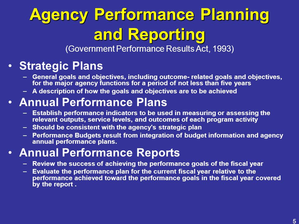 5 Agency Performance Planning and Reporting Agency Performance Planning and Reporting (Government Performance Results Act, 1993) Strategic Plans –Gene