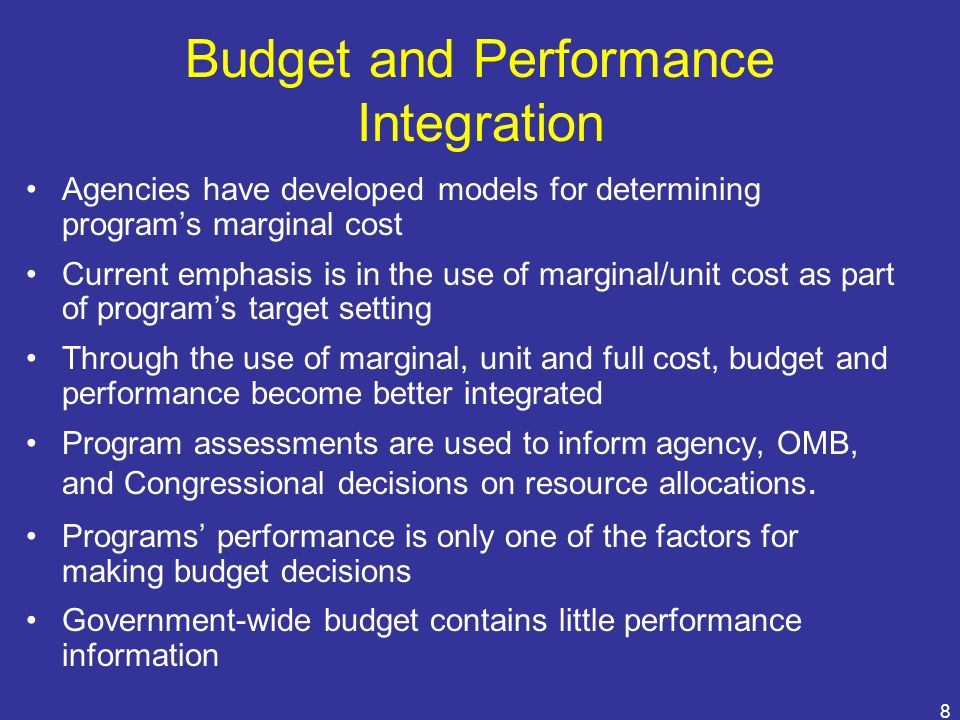 8 Budget and Performance Integration Agencies have developed models for determining programs marginal cost Current emphasis is in the use of marginal/