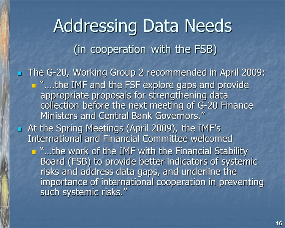 16 Addressing Data Needs (in cooperation with the FSB) The G-20, Working Group 2 recommended in April 2009: The G-20, Working Group 2 recommended in April 2009: ….the IMF and the FSF explore gaps and provide appropriate proposals for strengthening data collection before the next meeting of G-20 Finance Ministers and Central Bank Governors.