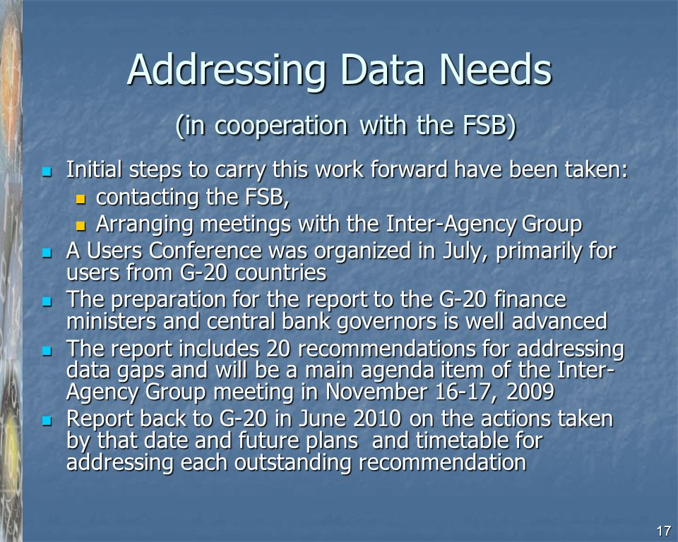 17 Addressing Data Needs (in cooperation with the FSB) Initial steps to carry this work forward have been taken: Initial steps to carry this work forward have been taken: contacting the FSB, contacting the FSB, Arranging meetings with the Inter-Agency Group Arranging meetings with the Inter-Agency Group A Users Conference was organized in July, primarily for users from G-20 countries A Users Conference was organized in July, primarily for users from G-20 countries The preparation for the report to the G-20 finance ministers and central bank governors is well advanced The preparation for the report to the G-20 finance ministers and central bank governors is well advanced The report includes 20 recommendations for addressing data gaps and will be a main agenda item of the Inter- Agency Group meeting in November 16-17, 2009 The report includes 20 recommendations for addressing data gaps and will be a main agenda item of the Inter- Agency Group meeting in November 16-17, 2009 Report back to G-20 in June 2010 on the actions taken by that date and future plans and timetable for addressing each outstanding recommendation Report back to G-20 in June 2010 on the actions taken by that date and future plans and timetable for addressing each outstanding recommendation