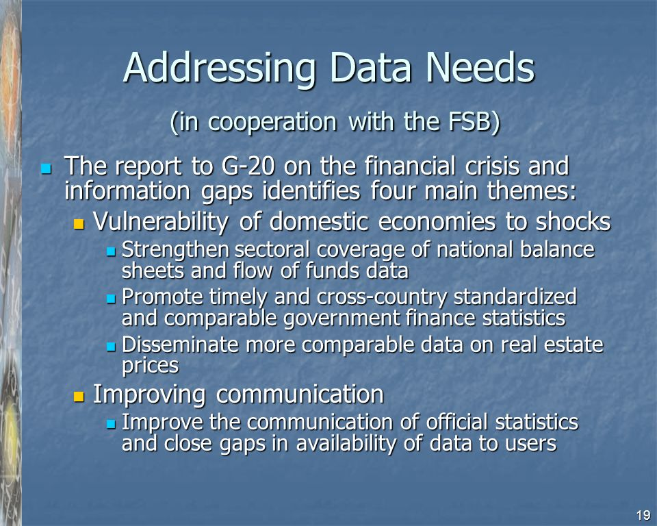19 Addressing Data Needs (in cooperation with the FSB) The report to G-20 on the financial crisis and information gaps identifies four main themes: The report to G-20 on the financial crisis and information gaps identifies four main themes: Vulnerability of domestic economies to shocks Vulnerability of domestic economies to shocks Strengthen sectoral coverage of national balance sheets and flow of funds data Strengthen sectoral coverage of national balance sheets and flow of funds data Promote timely and cross-country standardized and comparable government finance statistics Promote timely and cross-country standardized and comparable government finance statistics Disseminate more comparable data on real estate prices Disseminate more comparable data on real estate prices Improving communication Improving communication Improve the communication of official statistics and close gaps in availability of data to users Improve the communication of official statistics and close gaps in availability of data to users