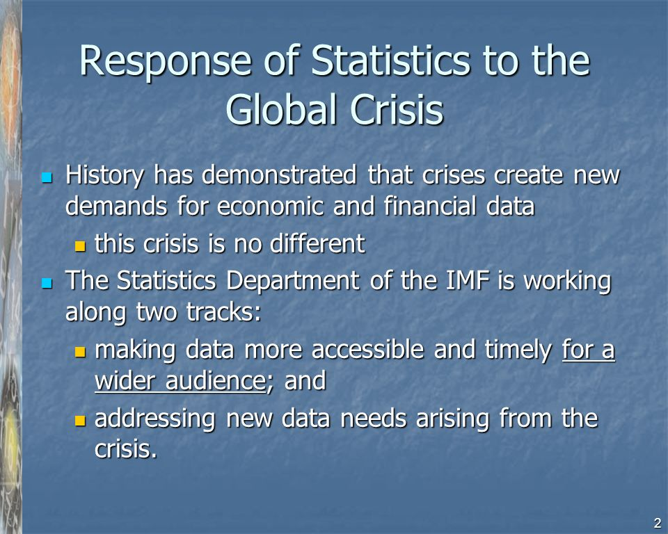 2 Response of Statistics to the Global Crisis History has demonstrated that crises create new demands for economic and financial data History has demonstrated that crises create new demands for economic and financial data this crisis is no different this crisis is no different The Statistics Department of the IMF is working along two tracks: The Statistics Department of the IMF is working along two tracks: making data more accessible and timely for a wider audience; and making data more accessible and timely for a wider audience; and addressing new data needs arising from the crisis.