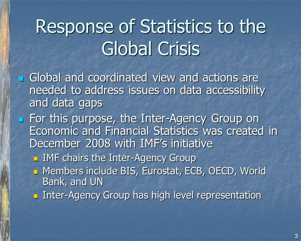 3 Response of Statistics to the Global Crisis Global and coordinated view and actions are needed to address issues on data accessibility and data gaps Global and coordinated view and actions are needed to address issues on data accessibility and data gaps For this purpose, the Inter-Agency Group on Economic and Financial Statistics was created in December 2008 with IMFs initiative For this purpose, the Inter-Agency Group on Economic and Financial Statistics was created in December 2008 with IMFs initiative IMF chairs the Inter-Agency Group IMF chairs the Inter-Agency Group Members include BIS, Eurostat, ECB, OECD, World Bank, and UN Members include BIS, Eurostat, ECB, OECD, World Bank, and UN Inter-Agency Group has high level representation Inter-Agency Group has high level representation