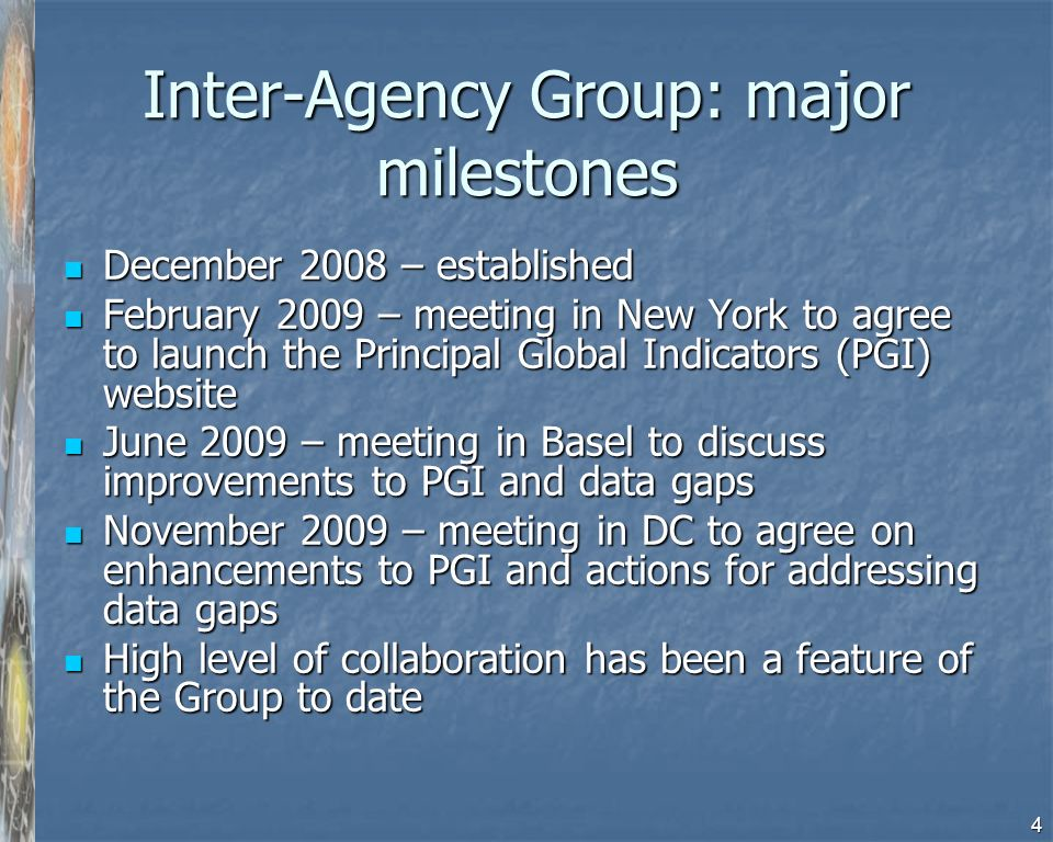 4 Inter-Agency Group: major milestones December 2008 – established December 2008 – established February 2009 – meeting in New York to agree to launch the Principal Global Indicators (PGI) website February 2009 – meeting in New York to agree to launch the Principal Global Indicators (PGI) website June 2009 – meeting in Basel to discuss improvements to PGI and data gaps June 2009 – meeting in Basel to discuss improvements to PGI and data gaps November 2009 – meeting in DC to agree on enhancements to PGI and actions for addressing data gaps November 2009 – meeting in DC to agree on enhancements to PGI and actions for addressing data gaps High level of collaboration has been a feature of the Group to date High level of collaboration has been a feature of the Group to date
