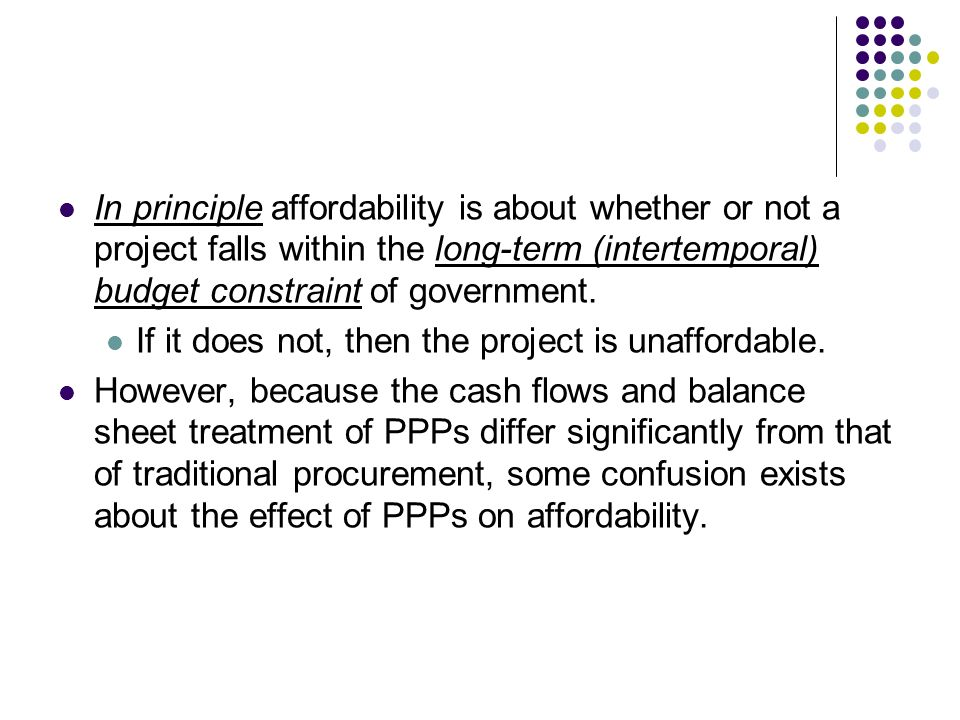 In principle affordability is about whether or not a project falls within the long-term (intertemporal) budget constraint of government. If it does no