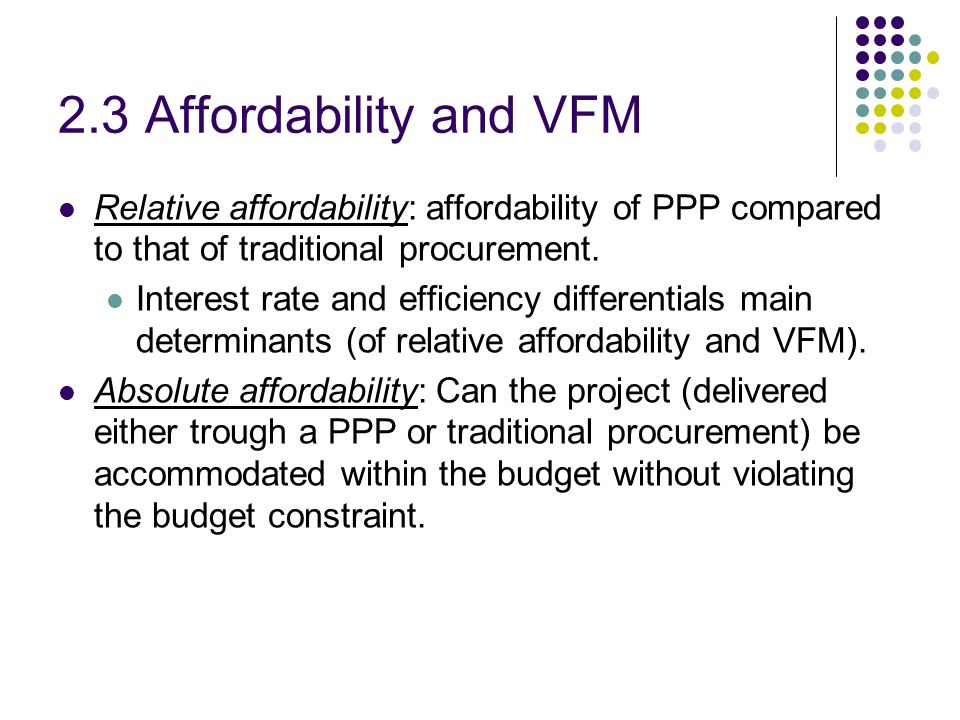 2.3 Affordability and VFM Relative affordability: affordability of PPP compared to that of traditional procurement. Interest rate and efficiency diffe