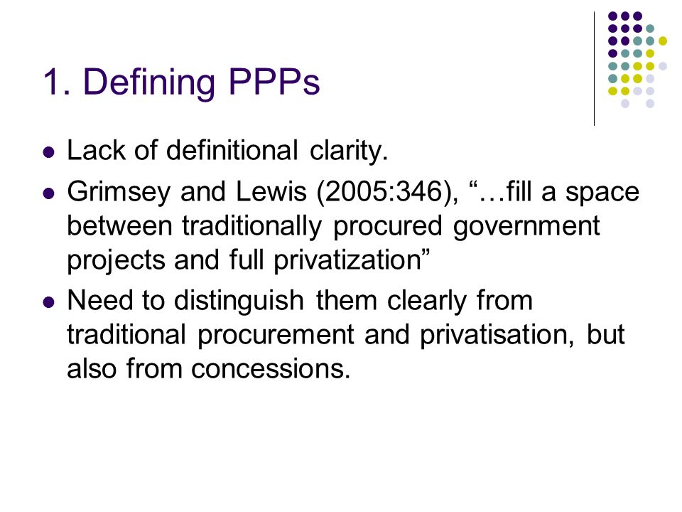 1. Defining PPPs Lack of definitional clarity. Grimsey and Lewis (2005:346), …fill a space between traditionally procured government projects and full