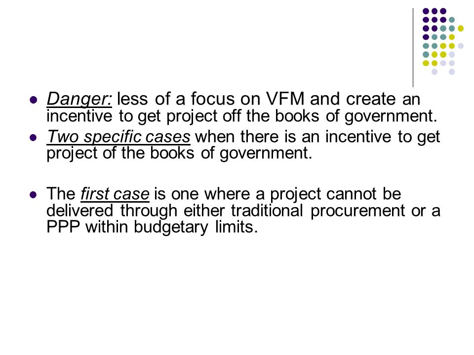 Danger: less of a focus on VFM and create an incentive to get project off the books of government. Two specific cases when there is an incentive to ge
