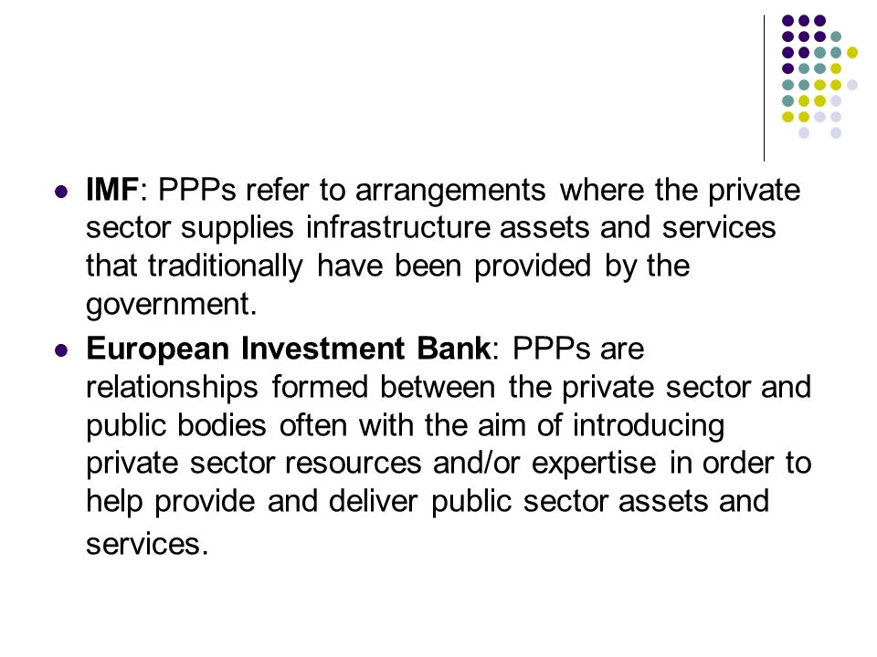 IMF: PPPs refer to arrangements where the private sector supplies infrastructure assets and services that traditionally have been provided by the gove