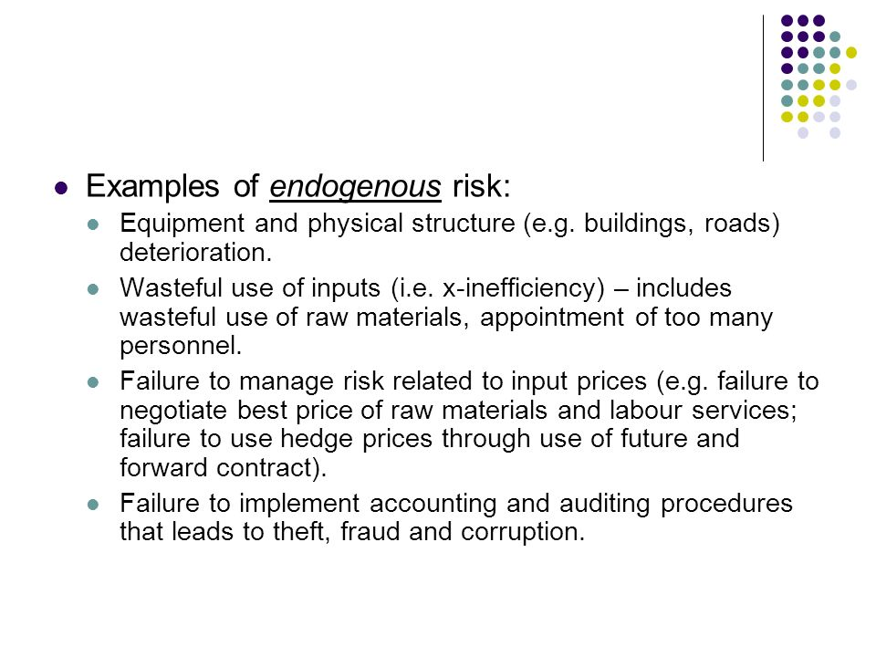 Examples of endogenous risk: Equipment and physical structure (e.g. buildings, roads) deterioration. Wasteful use of inputs (i.e. x-inefficiency) – in