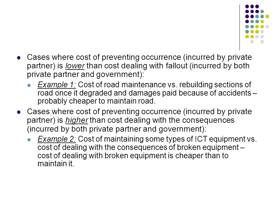 Cases where cost of preventing occurrence (incurred by private partner) is lower than cost dealing with fallout (incurred by both private partner and