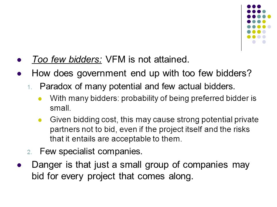 Too few bidders: VFM is not attained. How does government end up with too few bidders? 1. Paradox of many potential and few actual bidders. With many